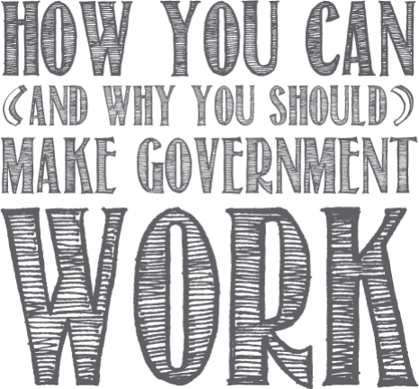 How You Can (and why you should) Make Government Work